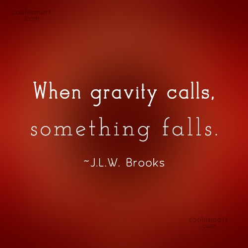 Science Quote: When gravity calls, something falls. -J.L.W. Brooks