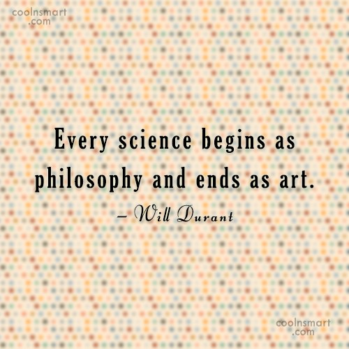 Science Quote: Every science begins as philosophy and ends...