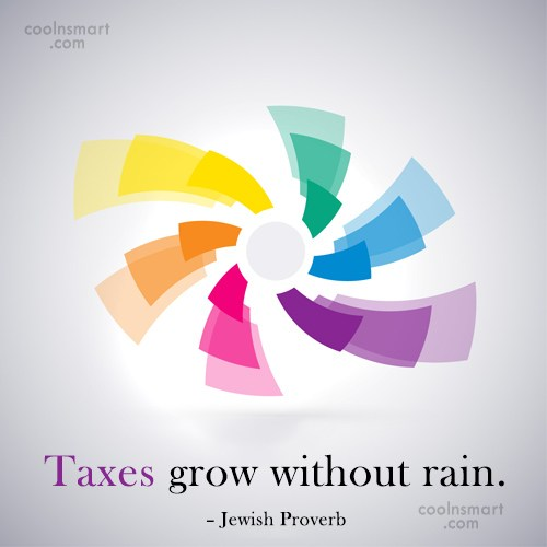 Tax Quote: Taxes grow without rain. – Jewish Proverb