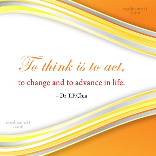 Action Quote: To think is to act, to change...