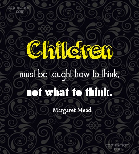 Quote: Children must be taught how to think,...