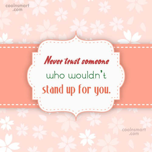 Trust Quote: Never trust someone who wouldn't stand up...