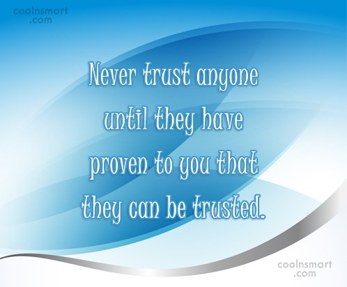 Quote: Never trust anyone until they have proven...