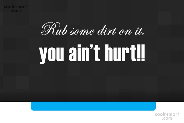 Baseball Quote: Rub some dirt on it, you ain't...