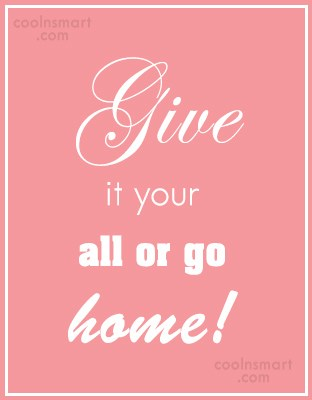 Baseball Quote: Give it your all or go home!