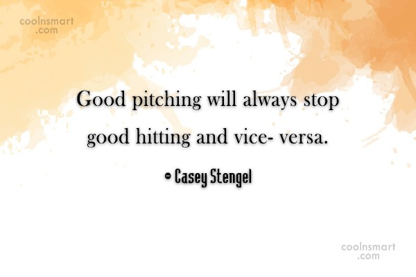 Baseball Quote: Good pitching will always stop good hitting...