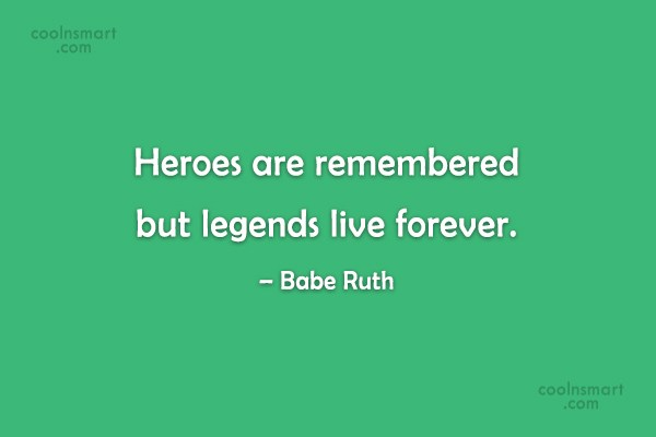 Baseball Quote: Heroes are remembered but legends live forever....