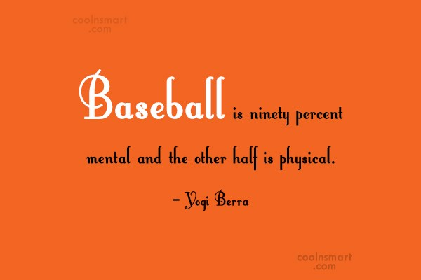Quote: Baseball is ninety percent mental and the...
