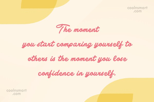 Confidence Quote: The moment you start comparing yourself to...