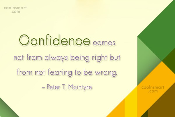 Confidence Quote: Confidence comes not from always being right...