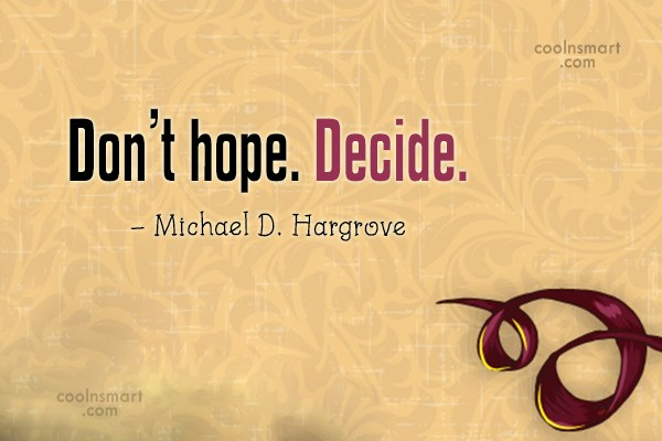 Hope Quote: Don't hope. Decide. – Michael D. Hargrove