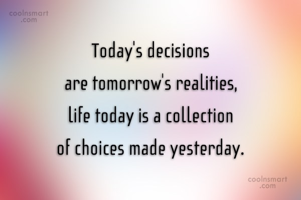 Choice Quote: Today's decisions are tomorrow's realities, life today...