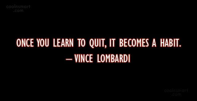 Quote: Once you learn to quit, it becomes...