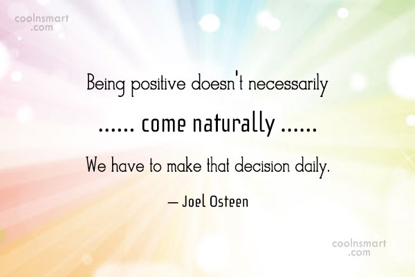 Decision Quote: Being positive doesn't necessarily come naturally. We...