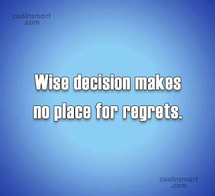 Regret Quote: Wise decision makes no place for regrets.