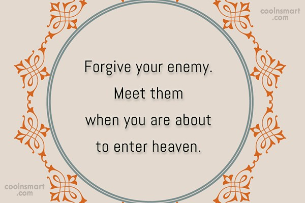 Enemy Quote: Forgive your enemy. Meet them when you...
