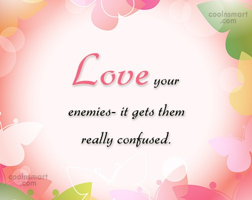 Enemy Quote: Love your enemies- it gets them really...