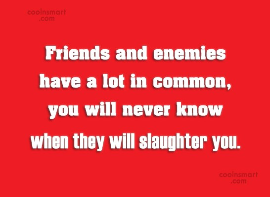 Enemy Quote: Friends and enemies have a lot in...