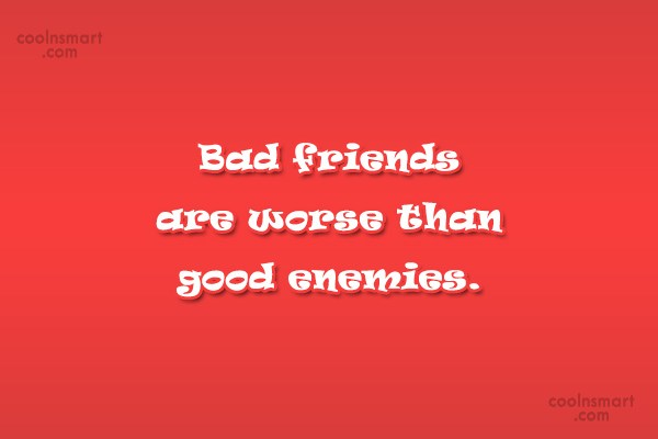 Enemy Quote: Bad friends are worse than good enemies.