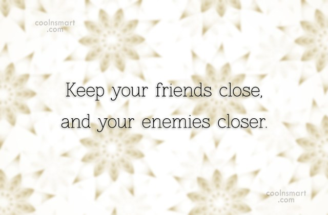 Enemy Quote: Keep your friends close, and your enemies...
