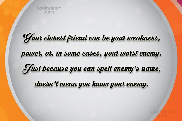 Enemy Quote: Your closest friend can be your weakness,...