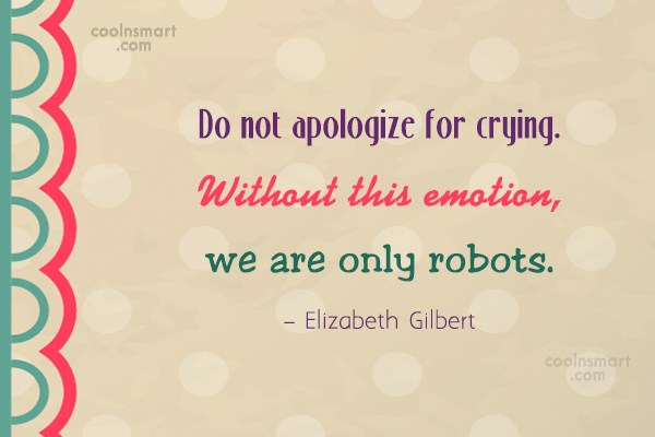 Feelings Quote: Do not apologize for crying. Without this...