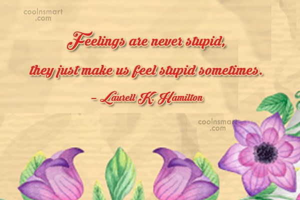 Quote: Feelings are never stupid, they just make...