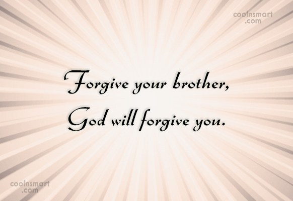 Forgiveness Quote: Forgive your brother, God will forgive you.