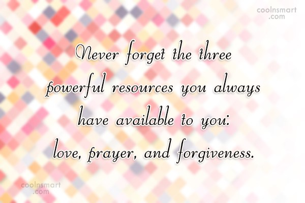 Forgiveness Quote: Never forget the three powerful resources you...