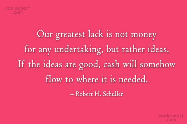 Ideas Quote: Our greatest lack is not money for...