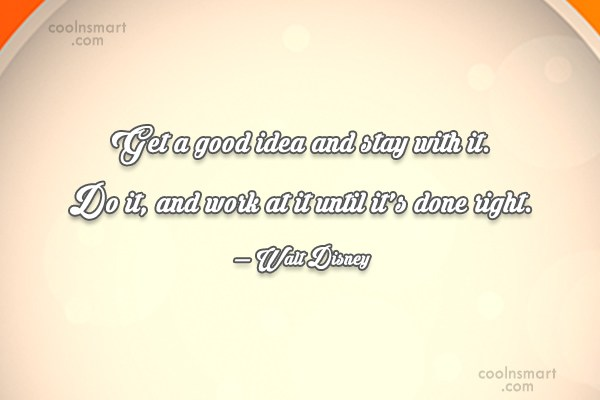Quote: Get a good idea and stay with...