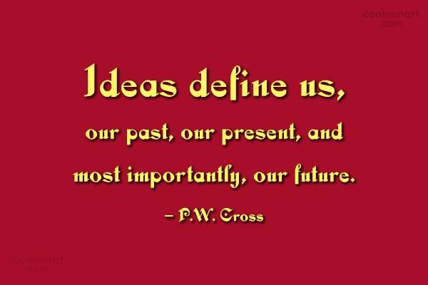 Ideas Quote: Ideas define us, our past, our present,...