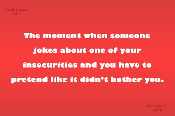 Insecurity Quote: The moment when someone jokes about one...
