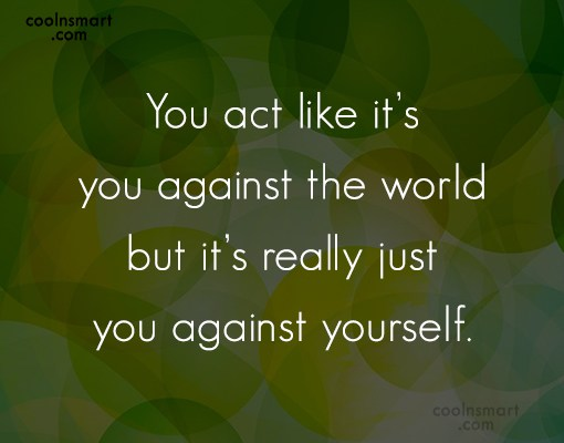 Insecurity Quote: You act like it's you against the...