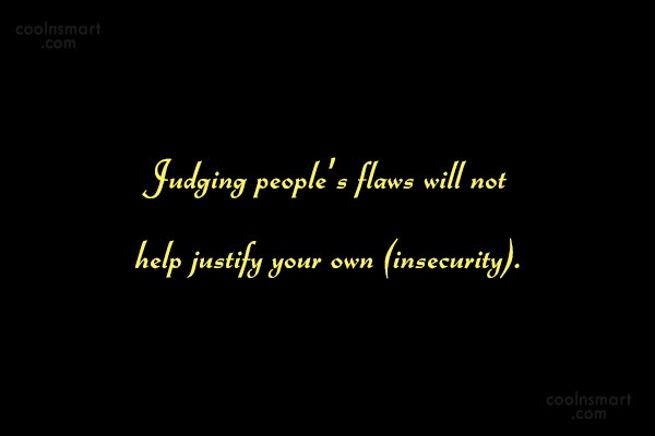 Insecurity Quote: Judging people's flaws will not help justify...