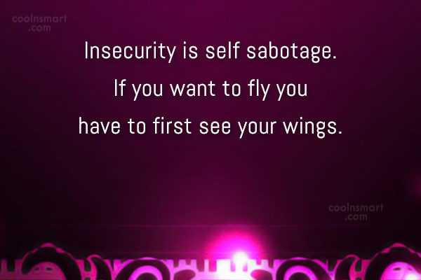 Insecurity Quote: Insecurity is self sabotage. If you want...