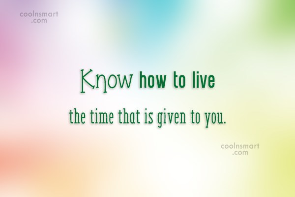 Quote: Know how to live the time that...