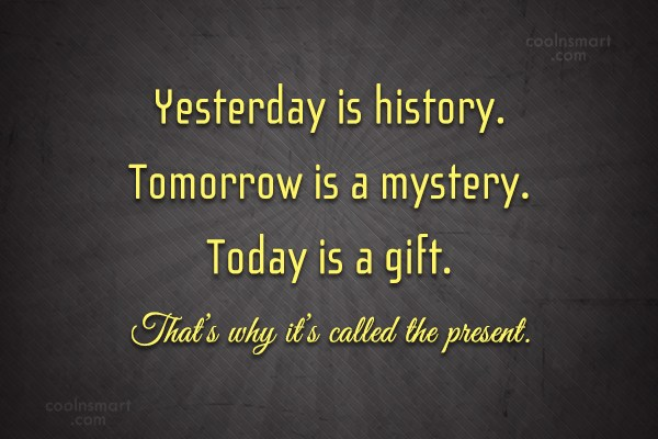 Life Quote: Yesterday is history. Tomorrow is a mystery....
