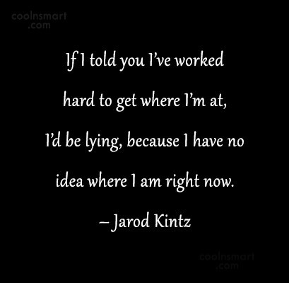 Quote: If I told you I've worked hard...