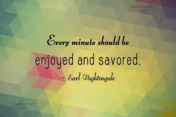 Happiness Quote: Every minute should be enjoyed and savored....