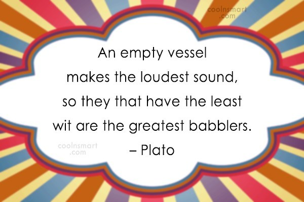 Quote: An empty vessel makes the loudest sound,...