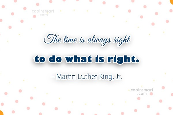 Quote: The time is always right to do...