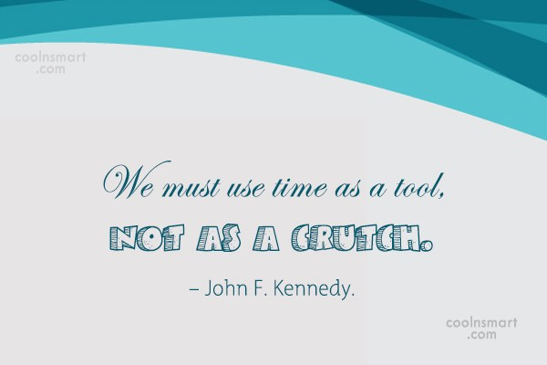 Quote: We must use time as a tool,...