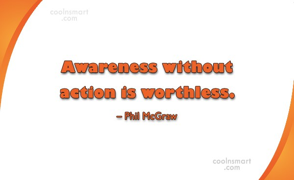 Action Quote: Awareness without action is worthless. – Phil...