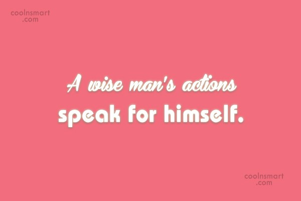 Action Quote: A wise man's actions speak for himself.