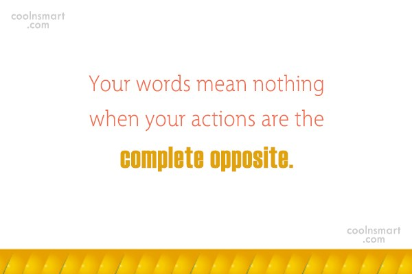 Hypocrisy Quote: Your words mean nothing when your actions...