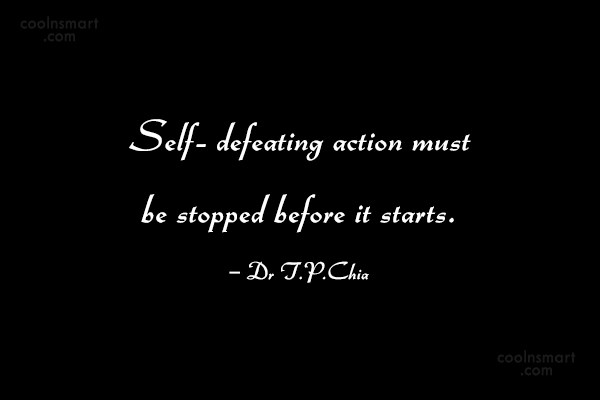 Action Quote: Self- defeating action must be stopped before...