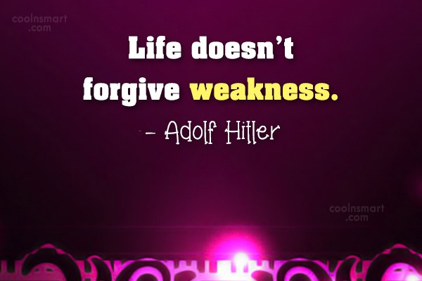 Quote: Life doesn't forgive weakness. – Adolf Hitler