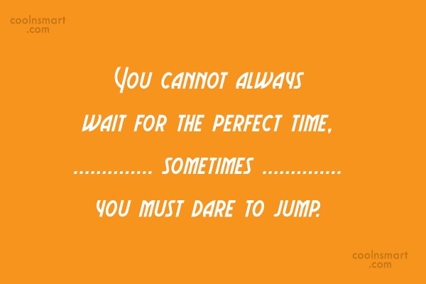 Action Quote: You cannot always wait for the perfect...
