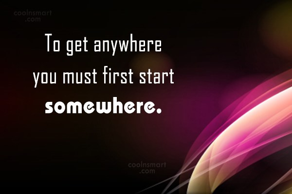 Quote: To get anywhere you must first start...